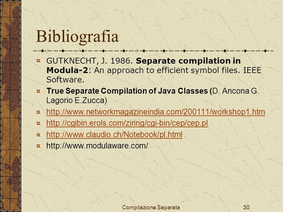 Compilazione Separata30 Bibliografia GUTKNECHT, J. 1986. Separate compilation in Modula-2: An approach to efficient symbol files. IEEE Software. True