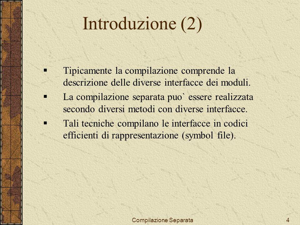 Compilazione Separata4 Introduzione (2) Tipicamente la compilazione comprende la descrizione delle diverse interfacce dei moduli.