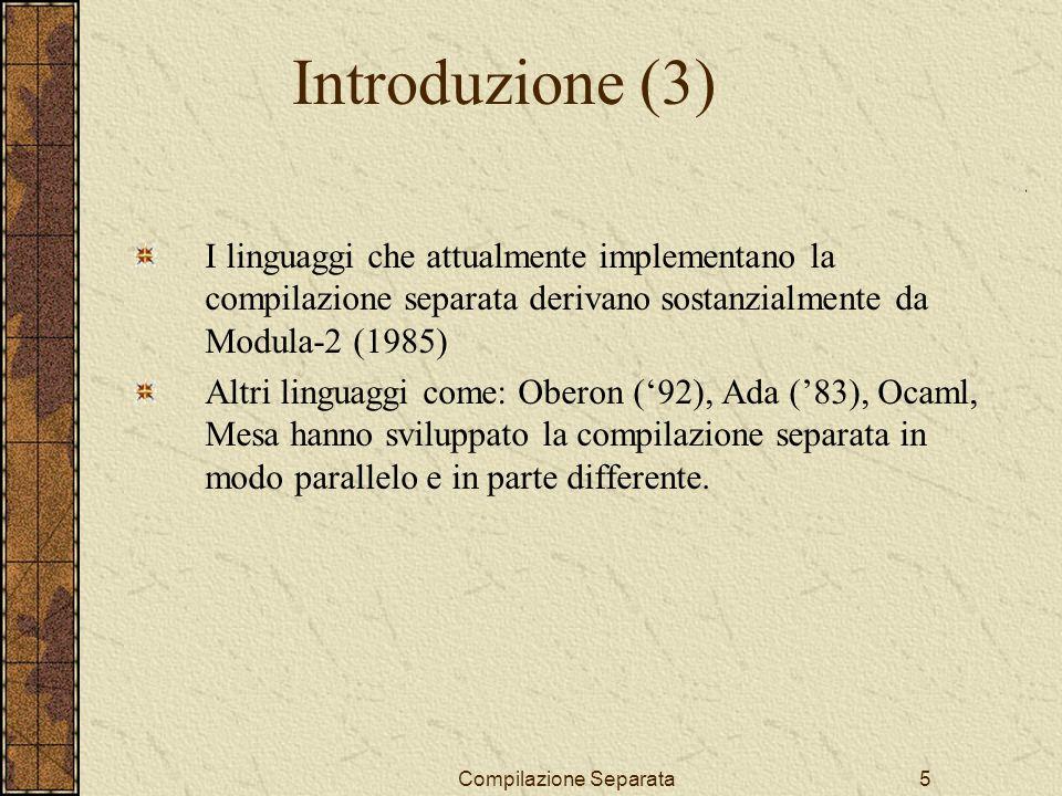 Compilazione Separata5 I linguaggi che attualmente implementano la compilazione separata derivano sostanzialmente da Modula-2 (1985) Altri linguaggi come: Oberon (92), Ada (83), Ocaml, Mesa hanno sviluppato la compilazione separata in modo parallelo e in parte differente.