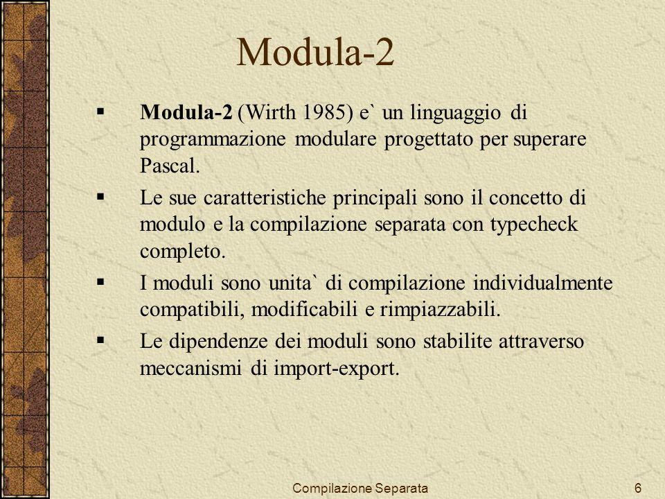 Compilazione Separata7 Modula-2 (2) I moduli si suddividono in: definition module e implementation module.