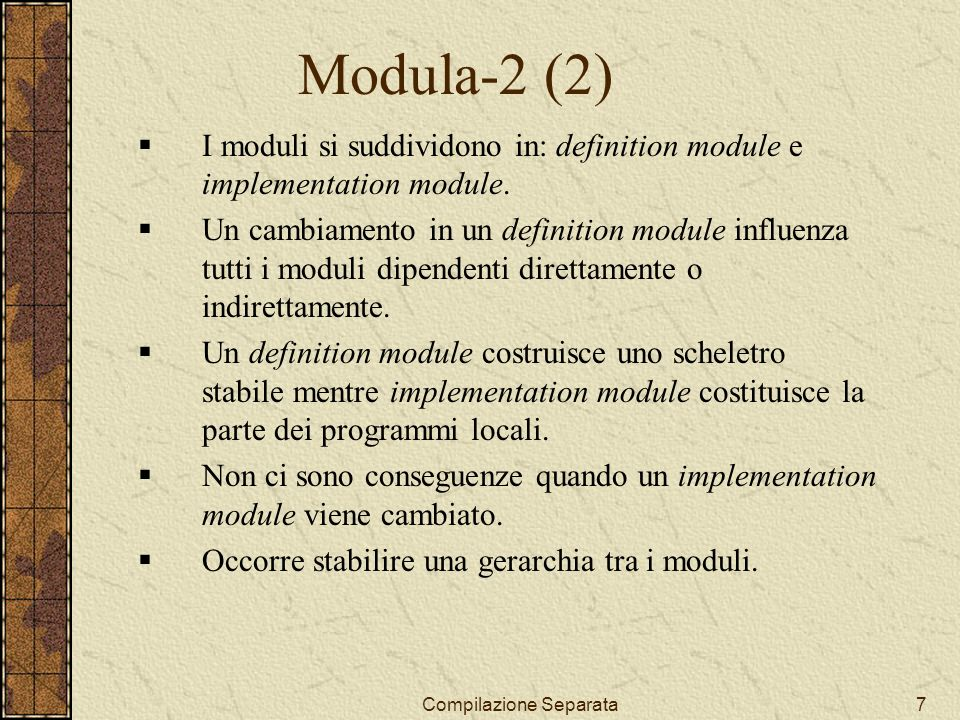 Compilazione Separata7 Modula-2 (2) I moduli si suddividono in: definition module e implementation module. Un cambiamento in un definition module infl