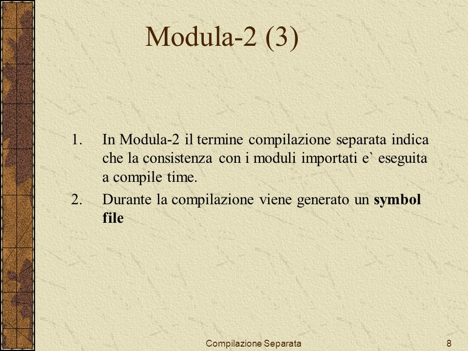 Compilazione Separata8 Modula-2 (3) 1.In Modula-2 il termine compilazione separata indica che la consistenza con i moduli importati e` eseguita a compile time.
