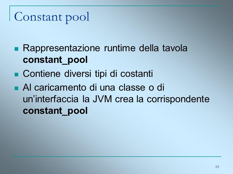 19 Constant pool Rappresentazione runtime della tavola constant_pool Contiene diversi tipi di costanti Al caricamento di una classe o di uninterfaccia