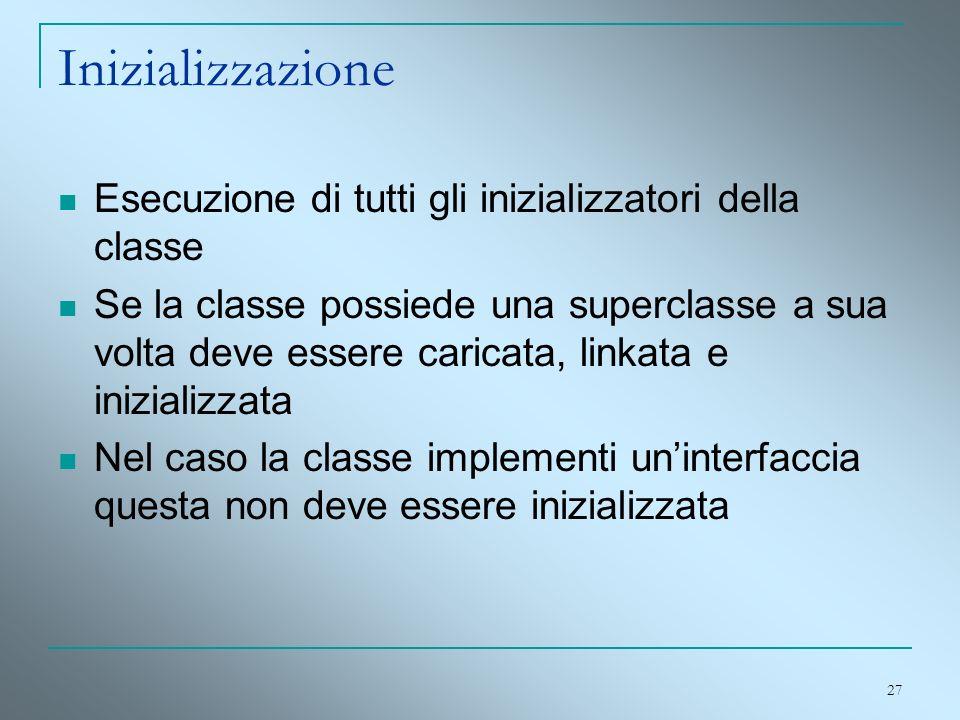 27 Inizializzazione Esecuzione di tutti gli inizializzatori della classe Se la classe possiede una superclasse a sua volta deve essere caricata, linka