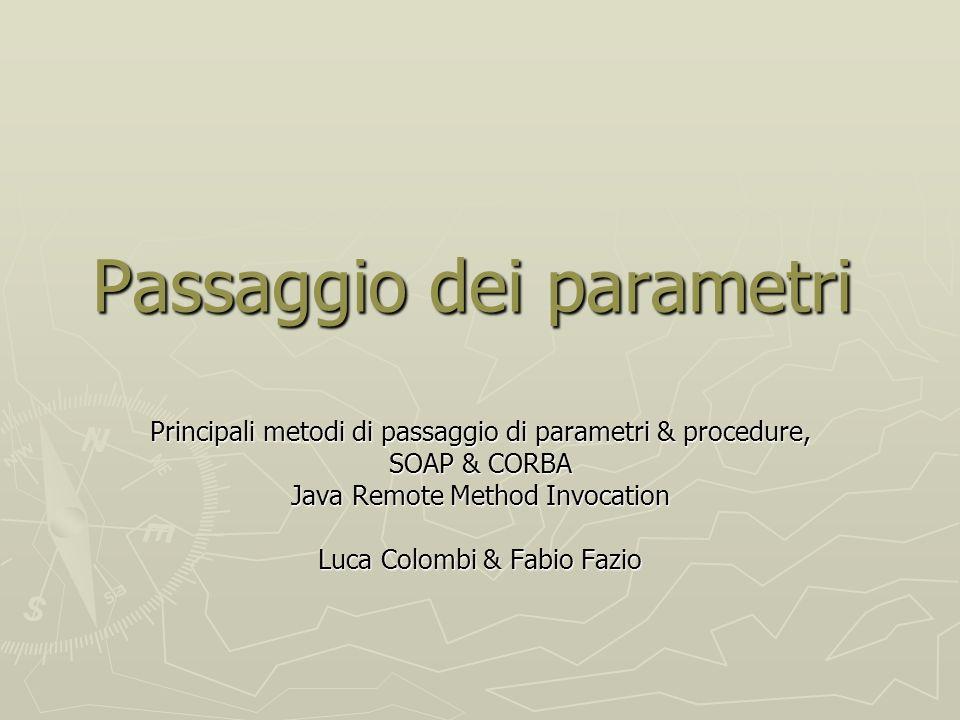 Passaggio dei parametri Principali metodi di passaggio di parametri & procedure, SOAP & CORBA Java Remote Method Invocation Luca Colombi & Fabio Fazio