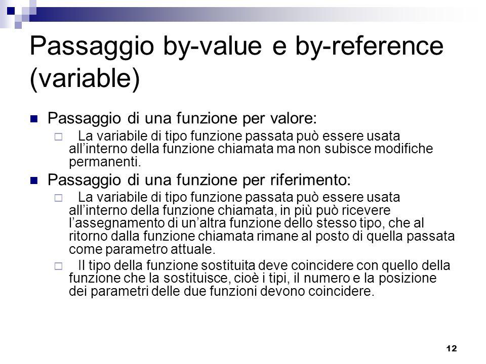 12 Passaggio by-value e by-reference (variable) Passaggio di una funzione per valore: La variabile di tipo funzione passata può essere usata allinterno della funzione chiamata ma non subisce modifiche permanenti.