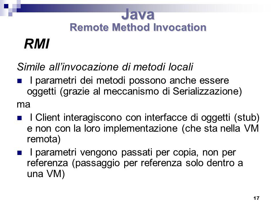 17 Simile allinvocazione di metodi locali I parametri dei metodi possono anche essere oggetti (grazie al meccanismo di Serializzazione) ma I Client interagiscono con interfacce di oggetti (stub) e non con la loro implementazione (che sta nella VM remota) I parametri vengono passati per copia, non per referenza (passaggio per referenza solo dentro a una VM) RMI Java Remote Method Invocation