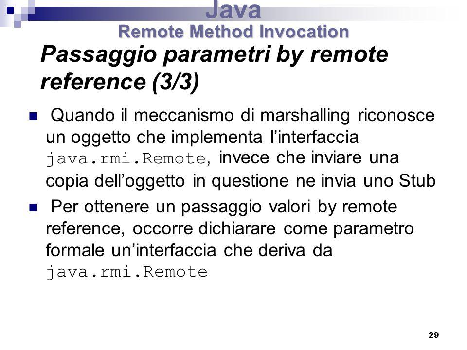29 Quando il meccanismo di marshalling riconosce un oggetto che implementa linterfaccia java.rmi.Remote, invece che inviare una copia delloggetto in questione ne invia uno Stub Per ottenere un passaggio valori by remote reference, occorre dichiarare come parametro formale uninterfaccia che deriva da java.rmi.Remote Java Remote Method Invocation Passaggio parametri by remote reference (3/3)