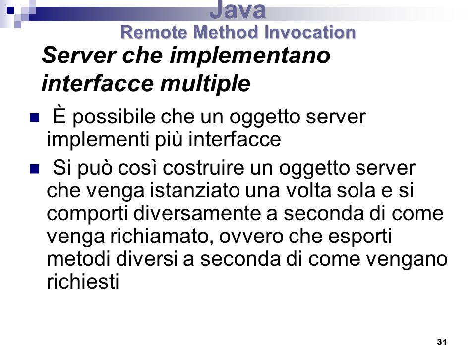 31 È possibile che un oggetto server implementi più interfacce Si può così costruire un oggetto server che venga istanziato una volta sola e si comporti diversamente a seconda di come venga richiamato, ovvero che esporti metodi diversi a seconda di come vengano richiesti Server che implementano interfacce multiple Java Remote Method Invocation