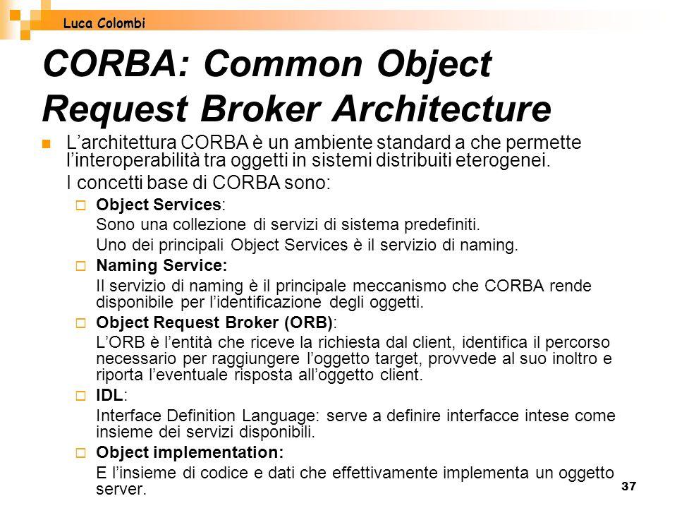 37 CORBA: Common Object Request Broker Architecture Larchitettura CORBA è un ambiente standard a che permette linteroperabilità tra oggetti in sistemi distribuiti eterogenei.
