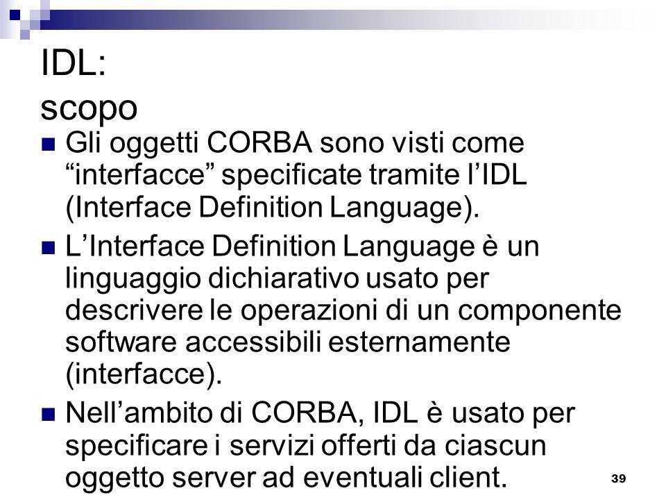 39 IDL: scopo Gli oggetti CORBA sono visti come interfacce specificate tramite lIDL (Interface Definition Language).