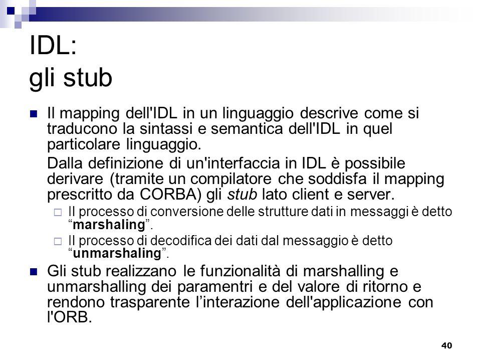 40 IDL: gli stub Il mapping dell IDL in un linguaggio descrive come si traducono la sintassi e semantica dell IDL in quel particolare linguaggio.