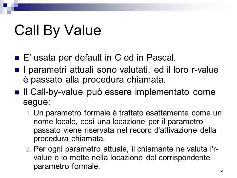5 Call By Value E usata per default in C ed in Pascal.