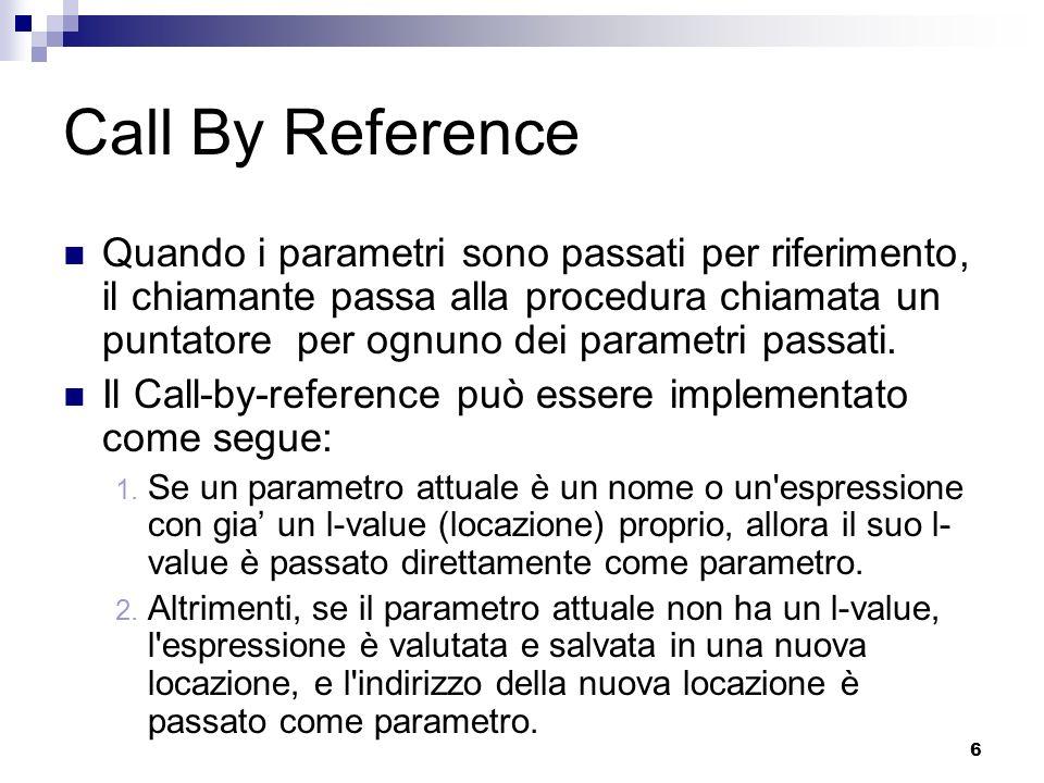 7 Emulare il Call By Reference con il Call By Value Una procedura chiamata per valore può cambiare lo stato della sua procedura chiamante attraverso variabili globali oppure attraverso puntatori esplicitamente passati come valori.