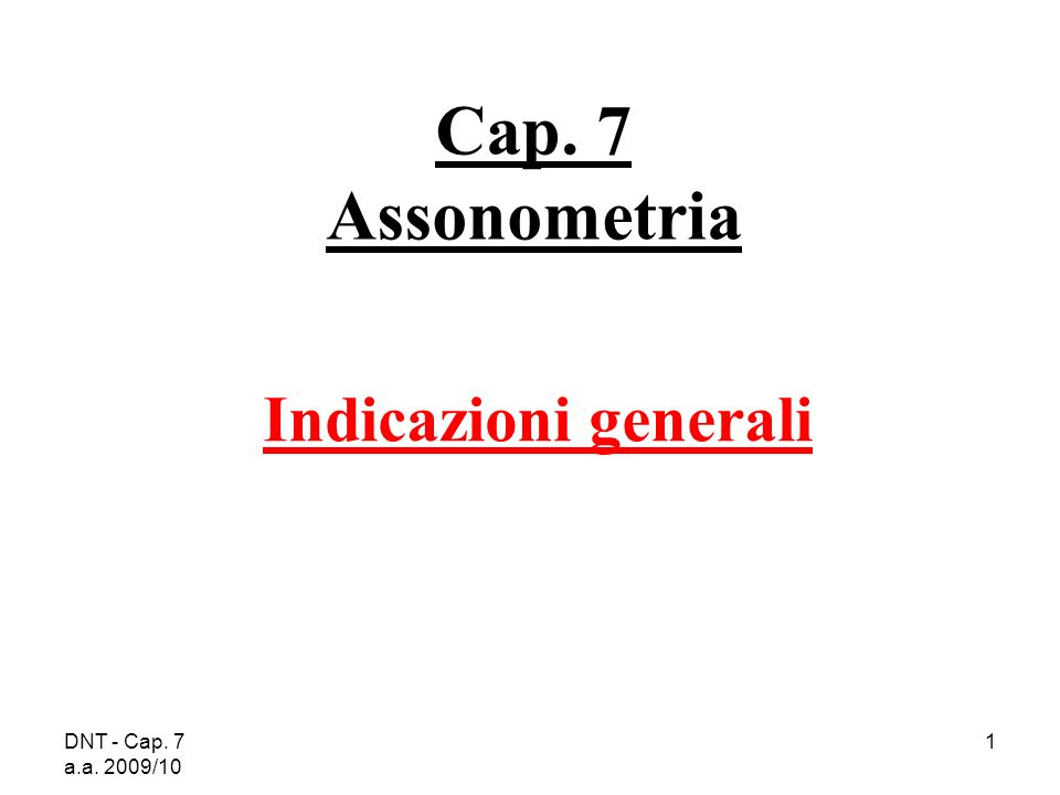 DNT - Cap. 7 a.a. 2009/10 1 Cap. 7 Assonometria Indicazioni generali