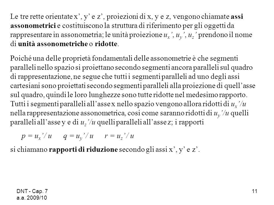 DNT - Cap. 7 a.a. 2009/10 11 Le tre rette orientate x, y e z, proiezioni di x, y e z, vengono chiamate assi assonometrici e costituiscono la struttura