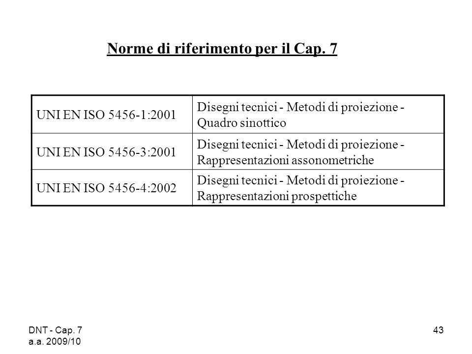 DNT - Cap. 7 a.a. 2009/10 43 Norme di riferimento per il Cap. 7 UNI EN ISO 5456-1:2001 Disegni tecnici - Metodi di proiezione - Quadro sinottico UNI E