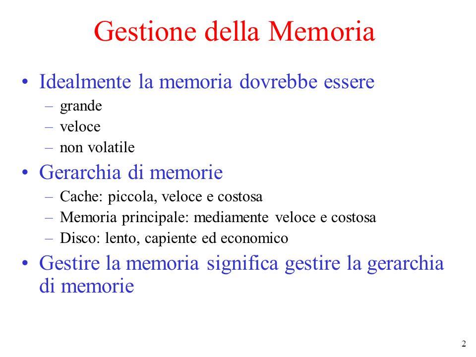 2 Gestione della Memoria Idealmente la memoria dovrebbe essere –grande –veloce –non volatile Gerarchia di memorie –Cache: piccola, veloce e costosa –M