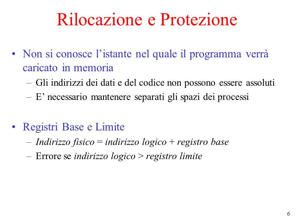 6 Rilocazione e Protezione Non si conosce listante nel quale il programma verrà caricato in memoria –Gli indirizzi dei dati e del codice non possono e
