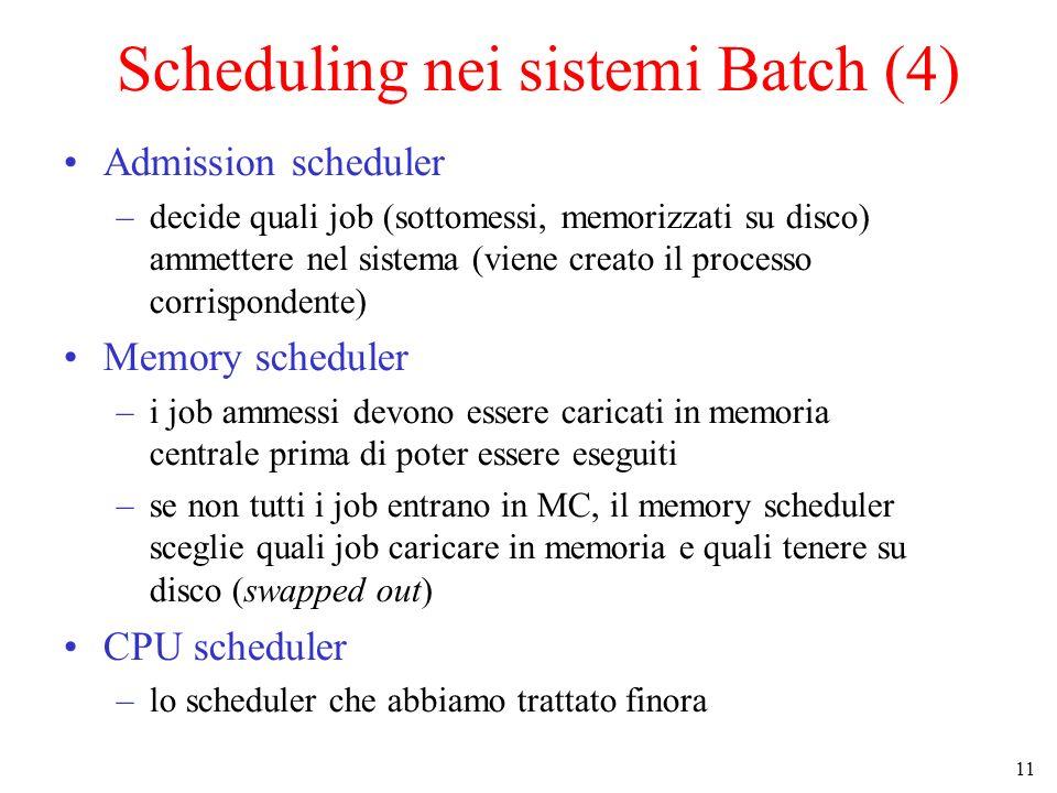 11 Scheduling nei sistemi Batch (4) Admission scheduler –decide quali job (sottomessi, memorizzati su disco) ammettere nel sistema (viene creato il processo corrispondente) Memory scheduler –i job ammessi devono essere caricati in memoria centrale prima di poter essere eseguiti –se non tutti i job entrano in MC, il memory scheduler sceglie quali job caricare in memoria e quali tenere su disco (swapped out) CPU scheduler –lo scheduler che abbiamo trattato finora