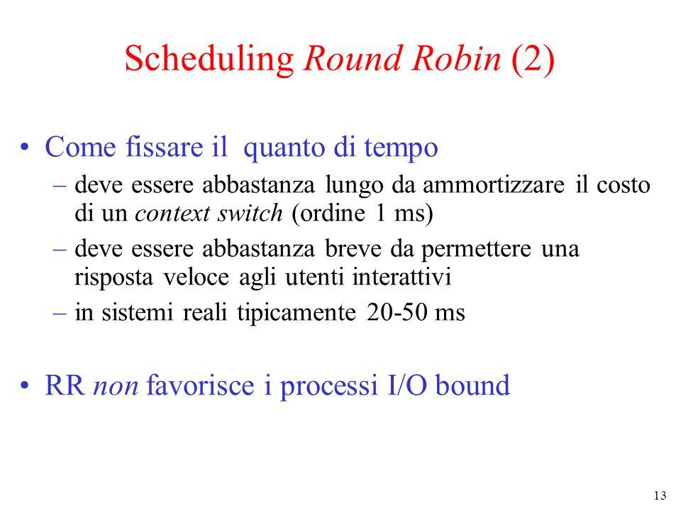 13 Scheduling Round Robin (2) Come fissare il quanto di tempo –deve essere abbastanza lungo da ammortizzare il costo di un context switch (ordine 1 ms) –deve essere abbastanza breve da permettere una risposta veloce agli utenti interattivi –in sistemi reali tipicamente 20-50 ms RR non favorisce i processi I/O bound