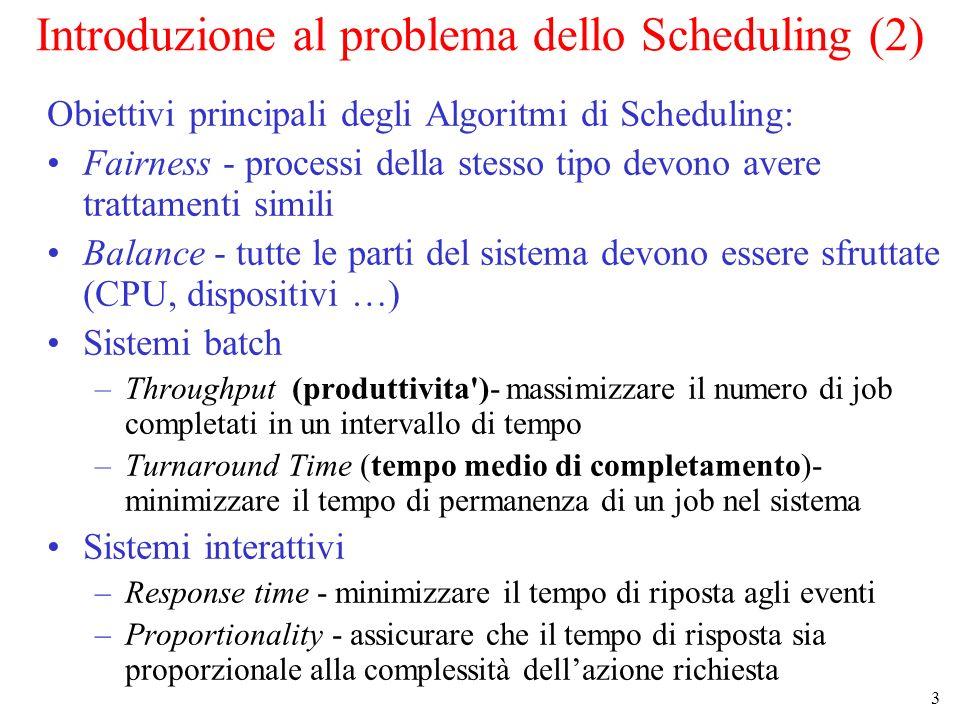 3 Introduzione al problema dello Scheduling (2) Obiettivi principali degli Algoritmi di Scheduling: Fairness - processi della stesso tipo devono avere trattamenti simili Balance - tutte le parti del sistema devono essere sfruttate (CPU, dispositivi …) Sistemi batch –Throughput (produttivita )- massimizzare il numero di job completati in un intervallo di tempo –Turnaround Time (tempo medio di completamento)- minimizzare il tempo di permanenza di un job nel sistema Sistemi interattivi –Response time - minimizzare il tempo di riposta agli eventi –Proportionality - assicurare che il tempo di risposta sia proporzionale alla complessità dellazione richiesta