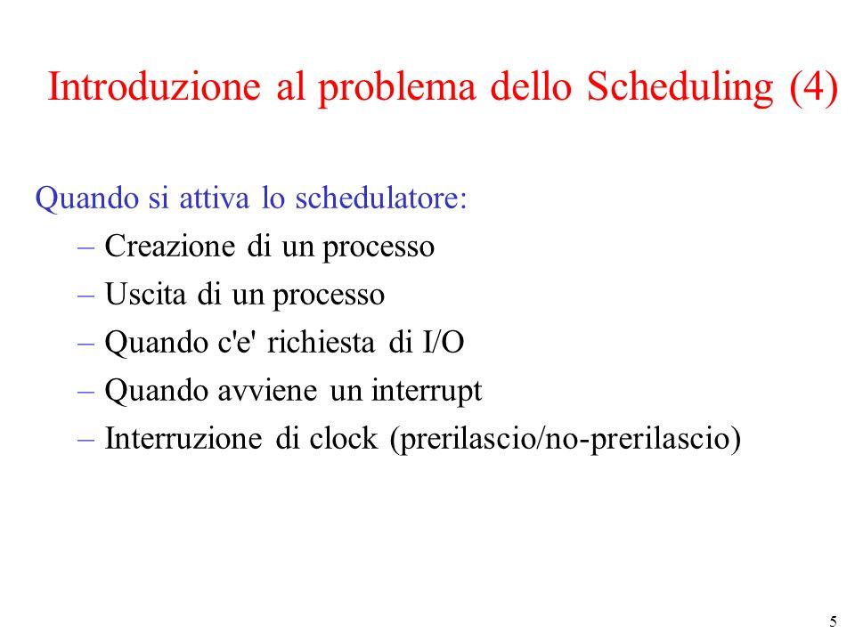 5 Introduzione al problema dello Scheduling (4) Quando si attiva lo schedulatore: –Creazione di un processo –Uscita di un processo –Quando c e richiesta di I/O –Quando avviene un interrupt –Interruzione di clock (prerilascio/no-prerilascio)