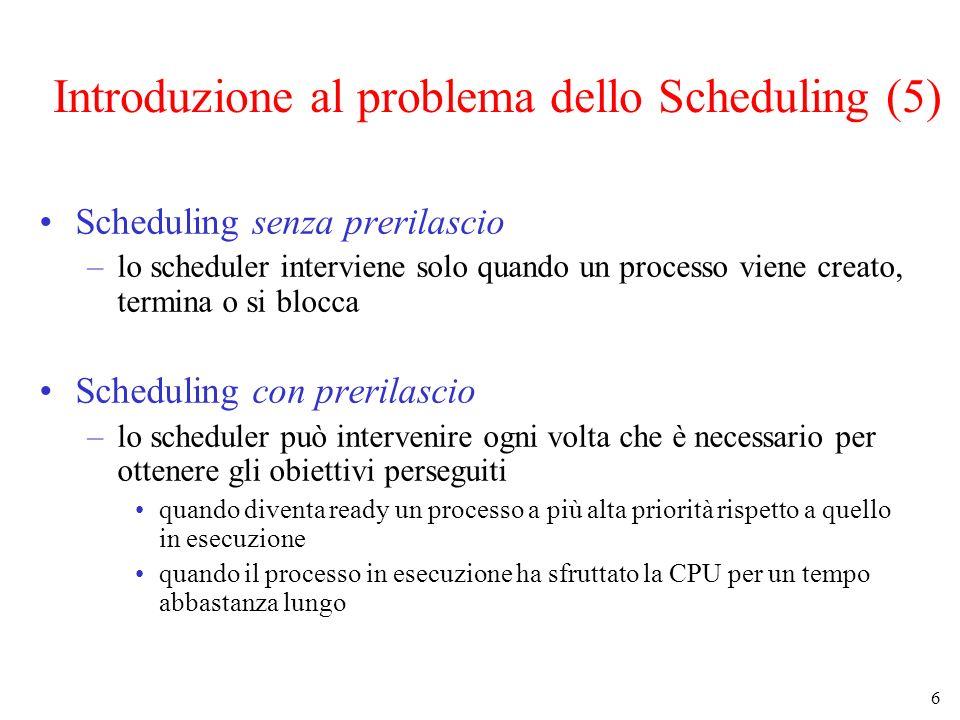 6 Introduzione al problema dello Scheduling (5) Scheduling senza prerilascio –lo scheduler interviene solo quando un processo viene creato, termina o si blocca Scheduling con prerilascio –lo scheduler può intervenire ogni volta che è necessario per ottenere gli obiettivi perseguiti quando diventa ready un processo a più alta priorità rispetto a quello in esecuzione quando il processo in esecuzione ha sfruttato la CPU per un tempo abbastanza lungo