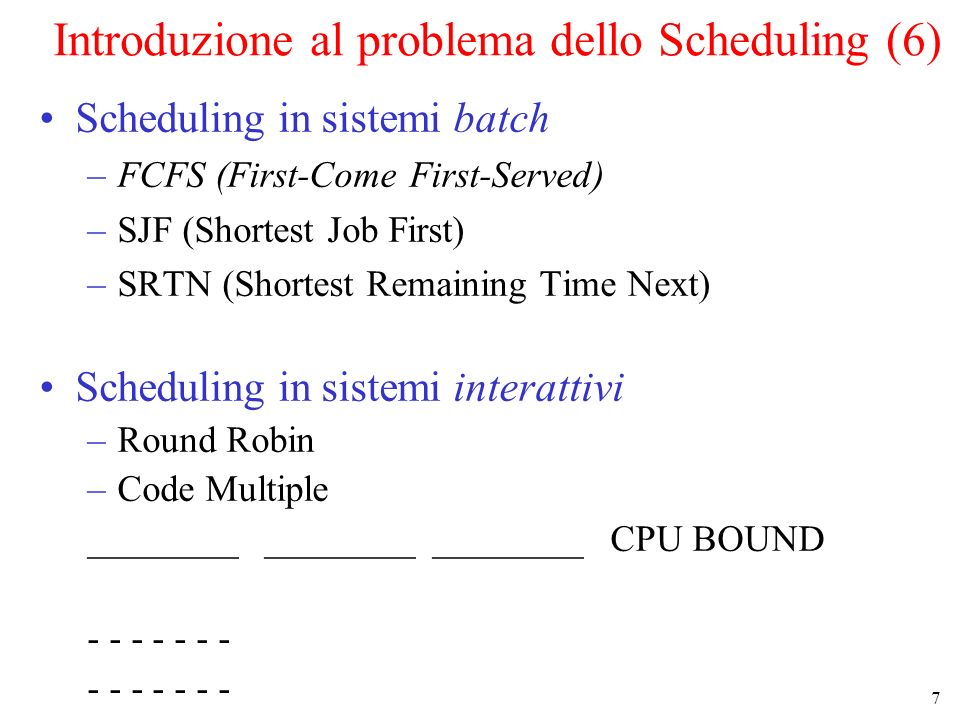7 Introduzione al problema dello Scheduling (6) Scheduling in sistemi batch –FCFS (First-Come First-Served) –SJF (Shortest Job First) –SRTN (Shortest Remaining Time Next) Scheduling in sistemi interattivi –Round Robin –Code Multiple ________ ________ ________ CPU BOUND - - - - - - -