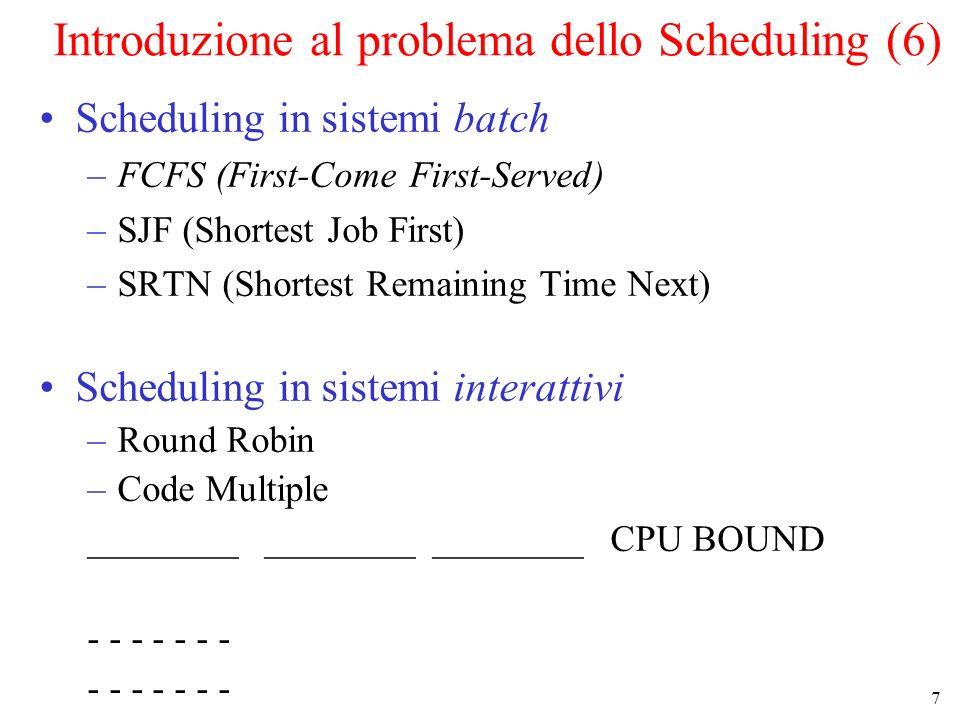8 Scheduling nei sistemi Batch (1) Un esempio di scheduling secondo la strategia che privilegia il job più corto (SJF Shortest Job First) –linsieme dei job da schedulare è noto allinizio –si conosce il tempo di esecuzione T di ogni job –i job sono schedulati in ordine di T crescente –SJF minimizza il tempo di turnaround medio –non cè prerilascio Tempo di completamento A 8 min B 12 min C 16 min D 20 min ========== medio 14 min Tempo di completamento B 4 min C 8 min D 12min A 20 min ========== medio 11 min