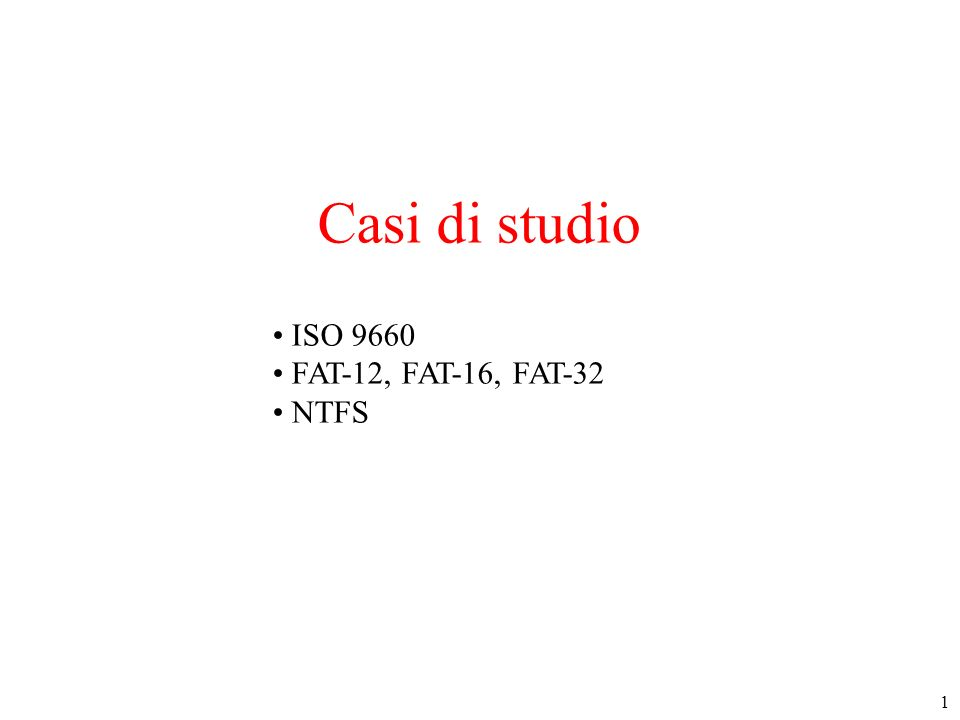 1 Casi di studio ISO 9660 FAT-12, FAT-16, FAT-32 NTFS