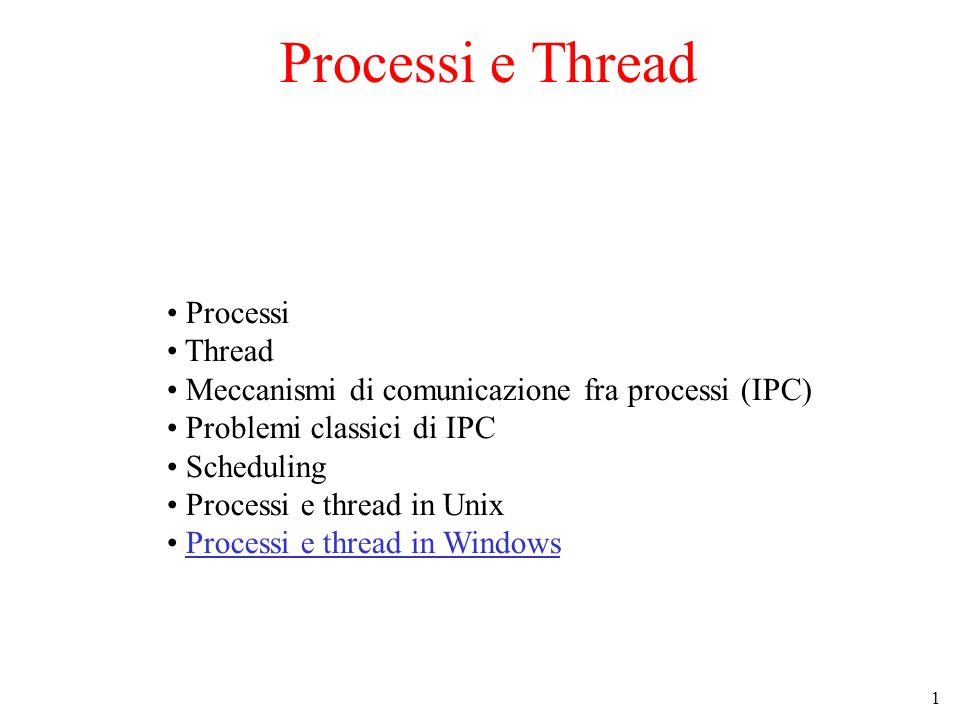 1 Processi e Thread Processi Thread Meccanismi di comunicazione fra processi (IPC) Problemi classici di IPC Scheduling Processi e thread in Unix Processi e thread in Windows