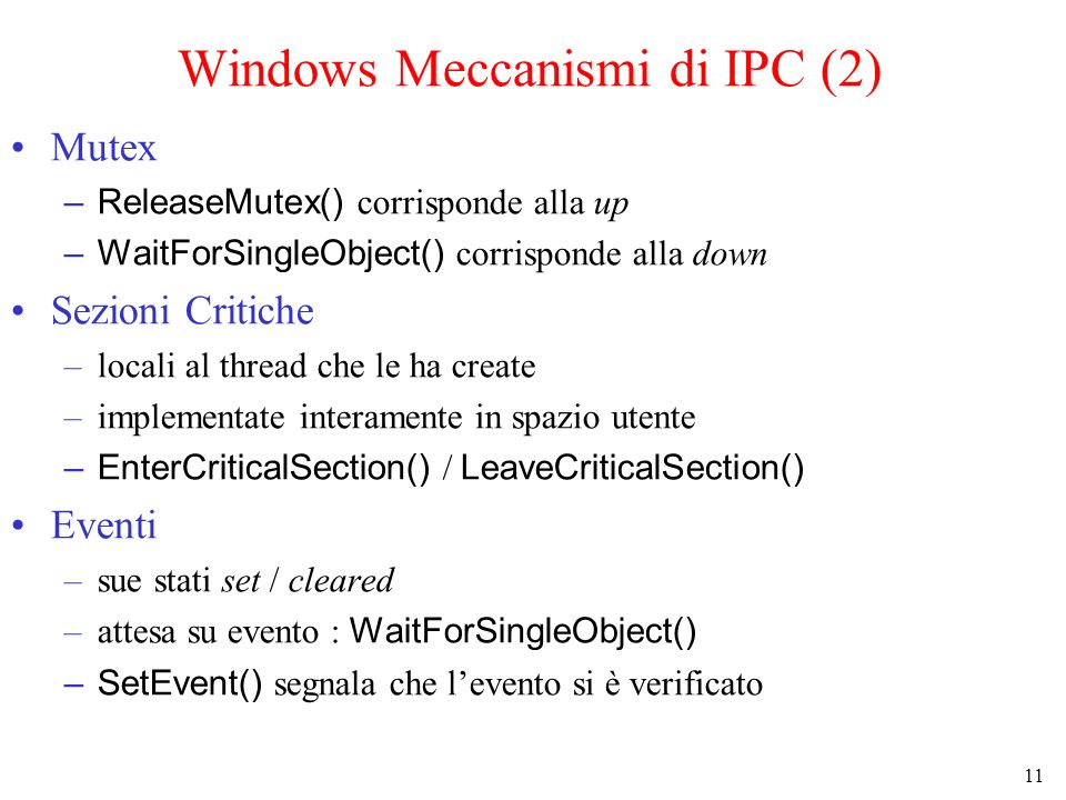 11 Windows Meccanismi di IPC (2) Mutex –ReleaseMutex() corrisponde alla up –WaitForSingleObject() corrisponde alla down Sezioni Critiche –locali al thread che le ha create –implementate interamente in spazio utente –EnterCriticalSection() / LeaveCriticalSection() Eventi –sue stati set / cleared –attesa su evento : WaitForSingleObject() –SetEvent() segnala che levento si è verificato