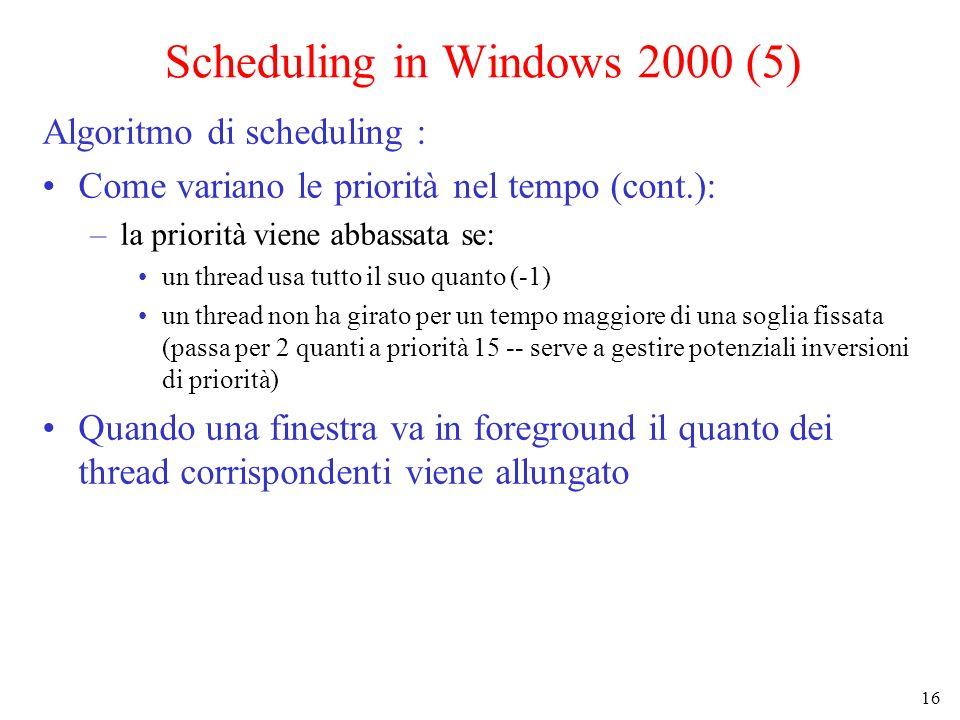 16 Scheduling in Windows 2000 (5) Algoritmo di scheduling : Come variano le priorità nel tempo (cont.): –la priorità viene abbassata se: un thread usa tutto il suo quanto (-1) un thread non ha girato per un tempo maggiore di una soglia fissata (passa per 2 quanti a priorità 15 -- serve a gestire potenziali inversioni di priorità) Quando una finestra va in foreground il quanto dei thread corrispondenti viene allungato