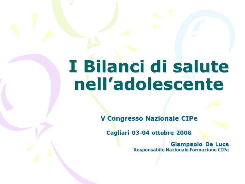 I Bilanci di salute nelladolescente V Congresso Nazionale CIPe Cagliari 03-04 ottobre 2008 Giampaolo De Luca Responsabile Nazionale Formazione CIPe