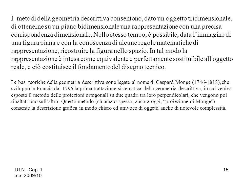 DTN - Cap. 1 a.a. 2009/10 15 I metodi della geometria descrittiva consentono, dato un oggetto tridimensionale, di ottenerne su un piano bidimensionale