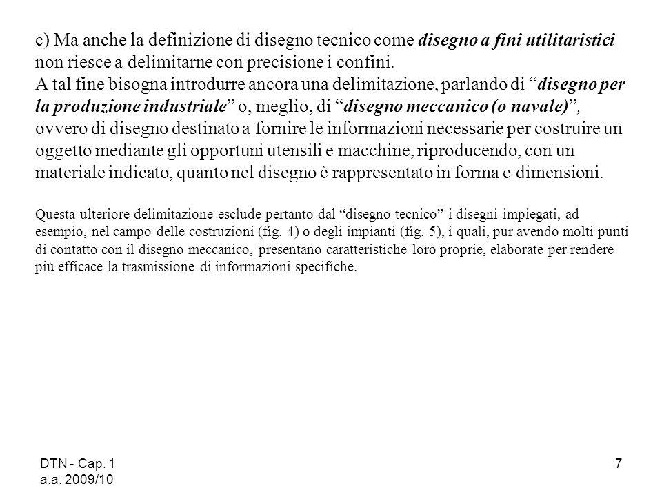 DTN - Cap. 1 a.a. 2009/10 7 c) Ma anche la definizione di disegno tecnico come disegno a fini utilitaristici non riesce a delimitarne con precisione i
