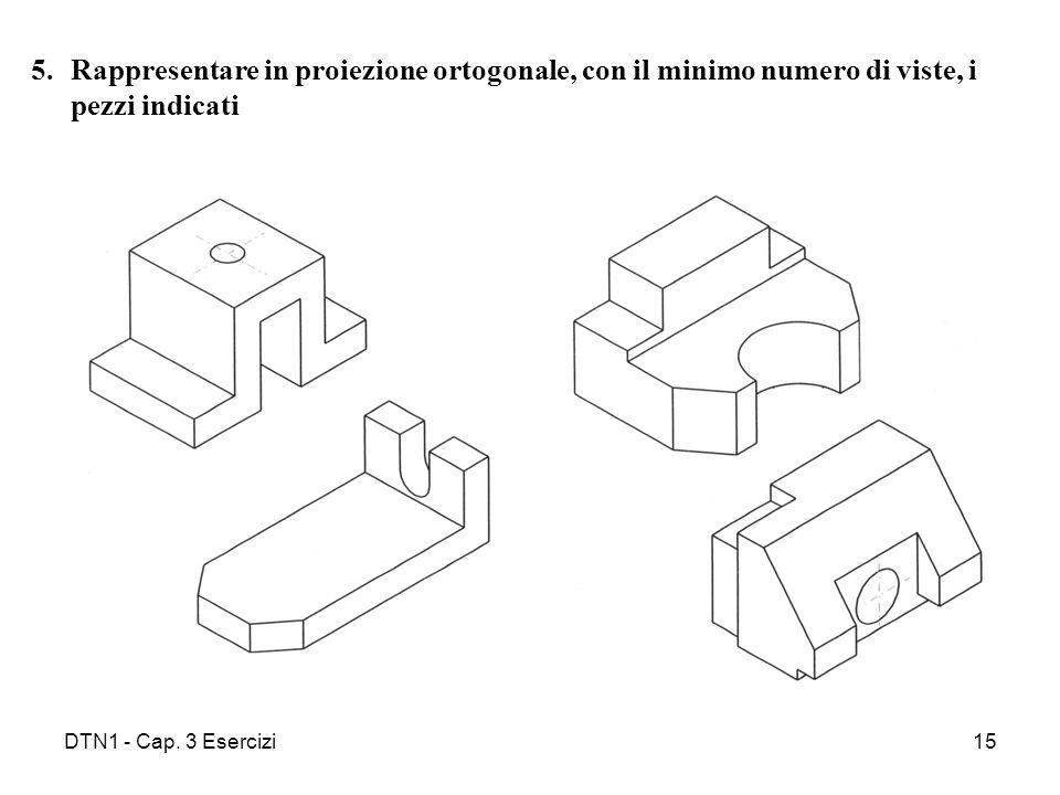 DTN1 - Cap. 3 Esercizi15 5.Rappresentare in proiezione ortogonale, con il minimo numero di viste, i pezzi indicati