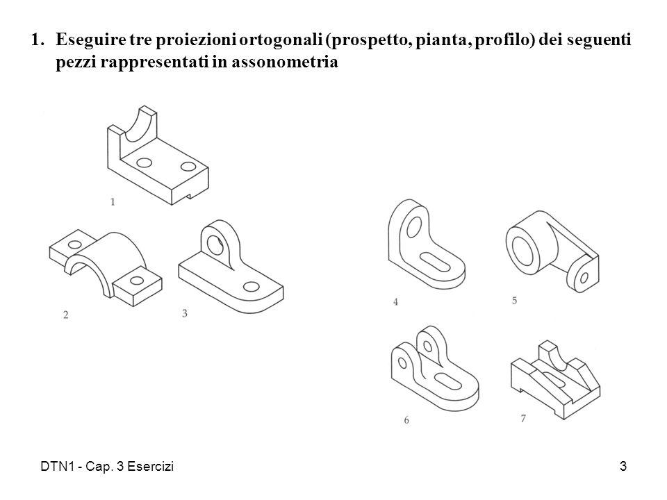DTN1 - Cap. 3 Esercizi3 1.Eseguire tre proiezioni ortogonali (prospetto, pianta, profilo) dei seguenti pezzi rappresentati in assonometria