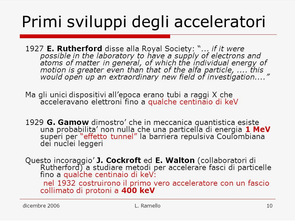 dicembre 2006L. Ramello10 Primi sviluppi degli acceleratori 1927 E. Rutherford disse alla Royal Society:... if it were possible in the laboratory to h