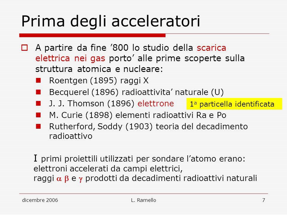 dicembre 2006L. Ramello7 Prima degli acceleratori A partire da fine 800 lo studio della scarica elettrica nei gas porto alle prime scoperte sulla stru