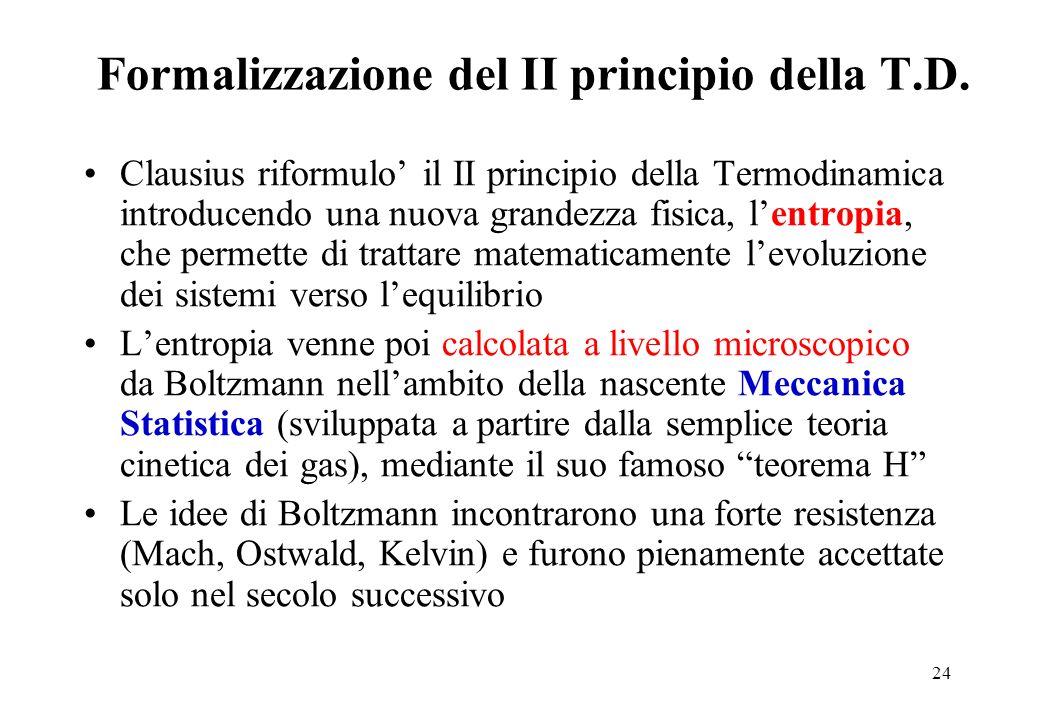 24 Formalizzazione del II principio della T.D. Clausius riformulo il II principio della Termodinamica introducendo una nuova grandezza fisica, lentrop