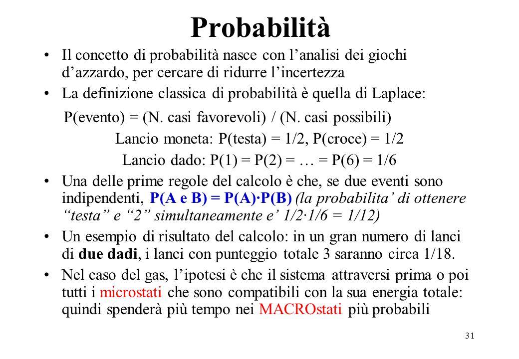 31 Probabilità Il concetto di probabilità nasce con lanalisi dei giochi dazzardo, per cercare di ridurre lincertezza La definizione classica di probab