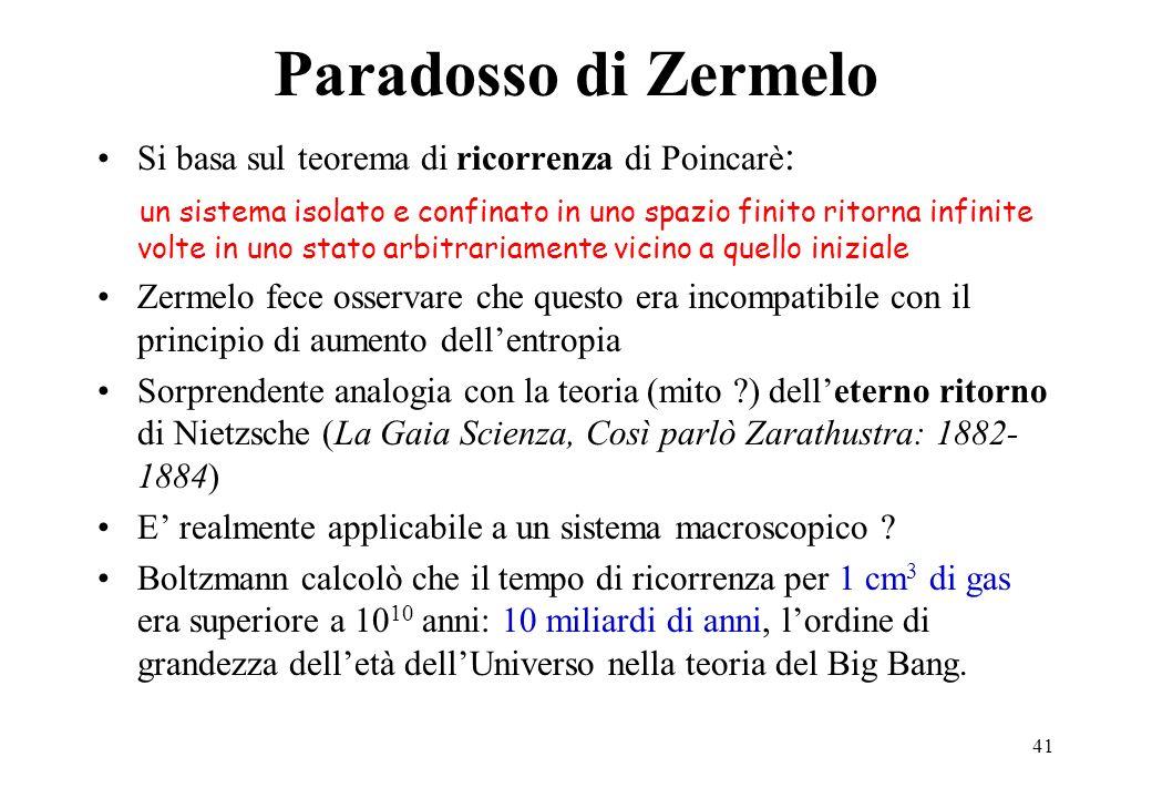 41 Paradosso di Zermelo Si basa sul teorema di ricorrenza di Poincarè : un sistema isolato e confinato in uno spazio finito ritorna infinite volte in