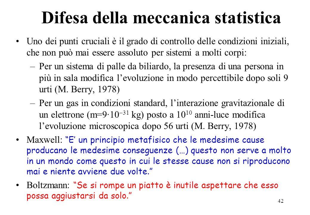 42 Difesa della meccanica statistica Uno dei punti cruciali è il grado di controllo delle condizioni iniziali, che non può mai essere assoluto per sis