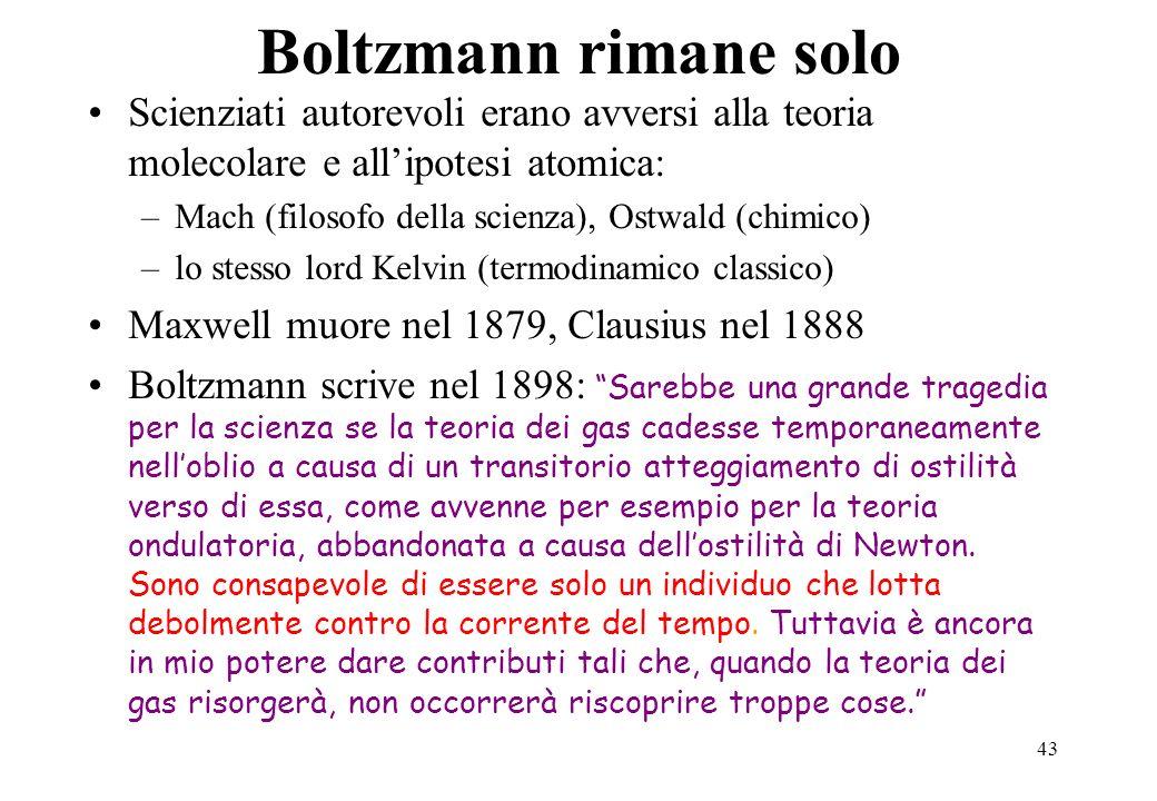 43 Boltzmann rimane solo Scienziati autorevoli erano avversi alla teoria molecolare e allipotesi atomica: –Mach (filosofo della scienza), Ostwald (chi