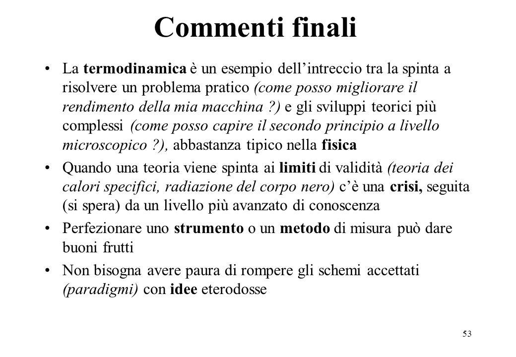 53 Commenti finali La termodinamica è un esempio dellintreccio tra la spinta a risolvere un problema pratico (come posso migliorare il rendimento dell