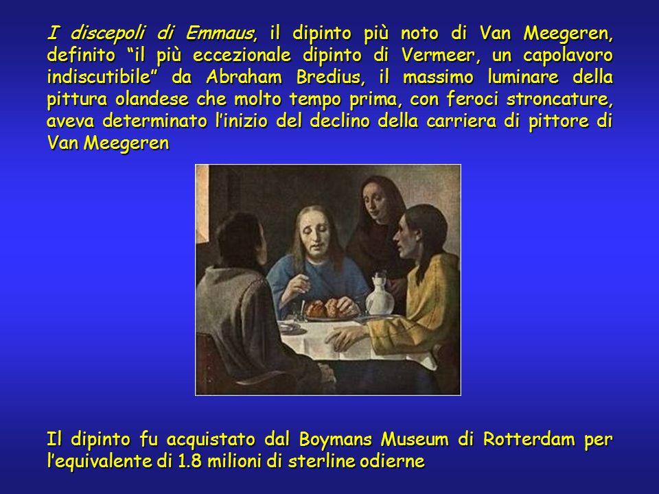I discepoli di Emmaus, il dipinto più noto di Van Meegeren, definito il più eccezionale dipinto di Vermeer, un capolavoro indiscutibile da Abraham Bredius, il massimo luminare della pittura olandese che molto tempo prima, con feroci stroncature, aveva determinato linizio del declino della carriera di pittore di Van Meegeren Il dipinto fu acquistato dal Boymans Museum di Rotterdam per lequivalente di 1.8 milioni di sterline odierne