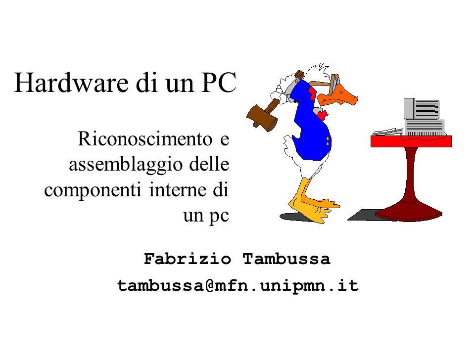 Hardware di un PC Riconoscimento e assemblaggio delle componenti interne di un pc Fabrizio Tambussa tambussa@mfn.unipmn.it