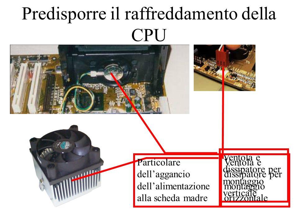 Predisporre il raffreddamento della CPU Ventola e dissipatore per montaggio verticale Ventola e dissipatore per montaggio orizzontale Particolare dellaggancio dellalimentazione alla scheda madre